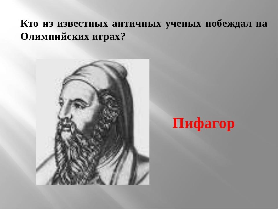 Кто из известных античных ученых побеждал на Олимпийских играх? Пифагор