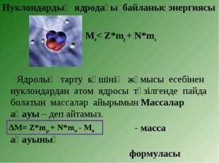 Нуклондардың ядродағы байланыс энергиясы Мя< Z*mp + N*mn Ядролық тарту күшіні