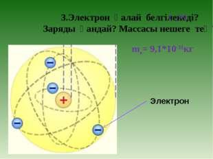 3.Электрон қалай белгіленеді? Заряды қандай? Массасы нешеге тең? ( -10е) Эле