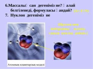 6.Массалық сан дегеніміз не? Қалай белгіленеді, формуласы қандай? 7. Нуклон д