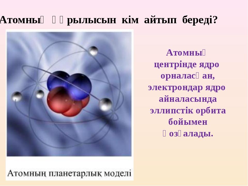 2.Атомның құрылысын кім айтып береді? Атомның центрінде ядро орналасқан, элек...