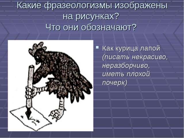 Какие фразеологизмы изображены на рисунках? Что они обозначают? Как курица ла...