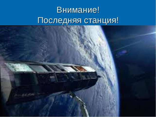 Внимание! Последняя станция!