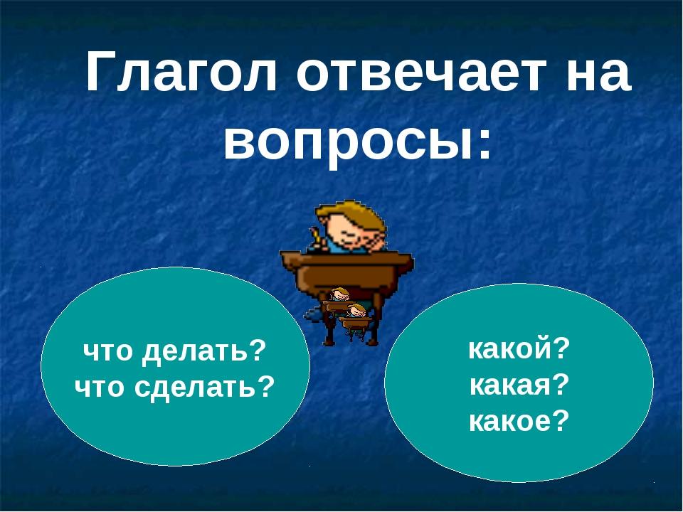 что делать? что сделать? какой? какая? какое? Глагол отвечает на вопросы: