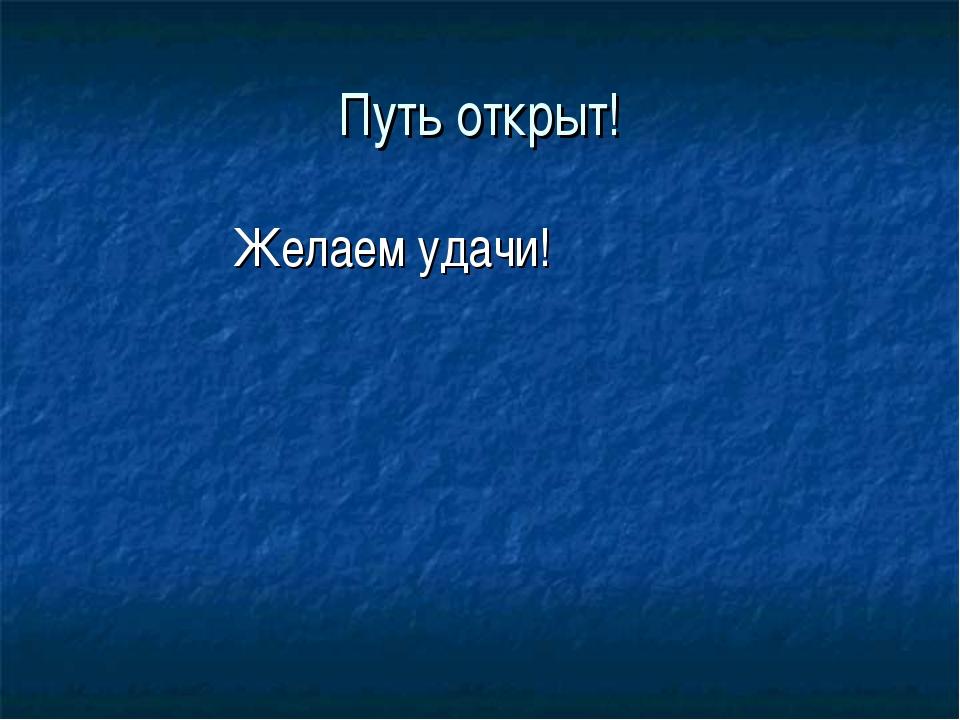 Путь открыт! Желаем удачи!