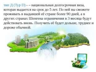 тип Д (Typ D) -– национальная долгосрочная виза, которая выдается на срок до