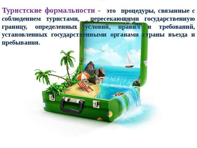 Туристские формальности - это процедуры, связанные с соблюдением туристами, п...