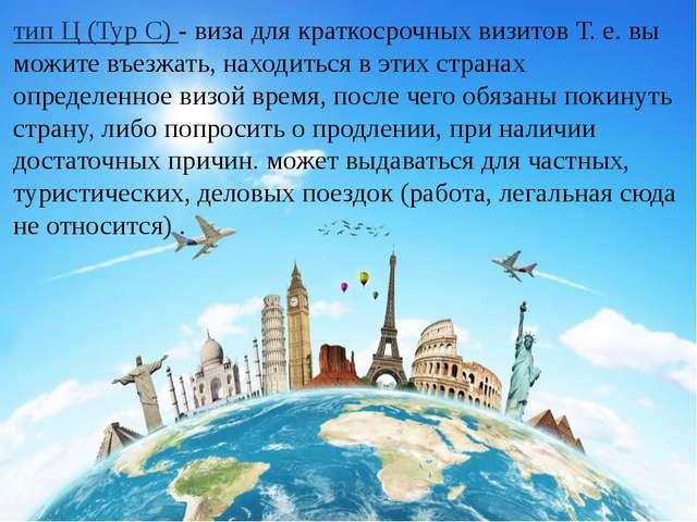 тип Ц (Typ C) - виза для краткосрочных визитов Т. е. вы можите въезжать, нахо...