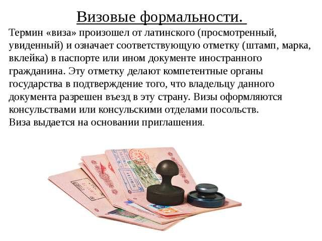 Визовые формальности. Термин «виза» произошел от латинского (просмотренный, у...