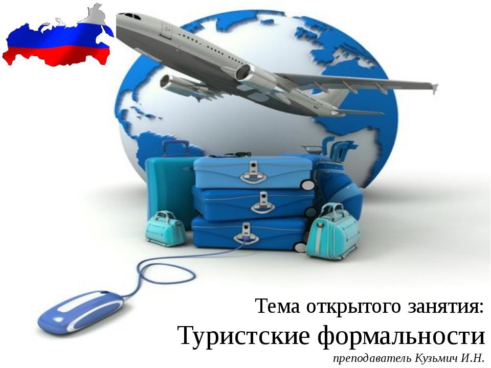 Тема открытого занятия: Туристские формальности преподаватель Кузьмич И.Н.