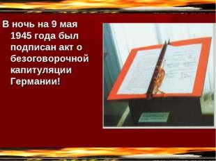 В ночь на 9 мая 1945 года был подписан акт о безоговорочной капитуляции Герма