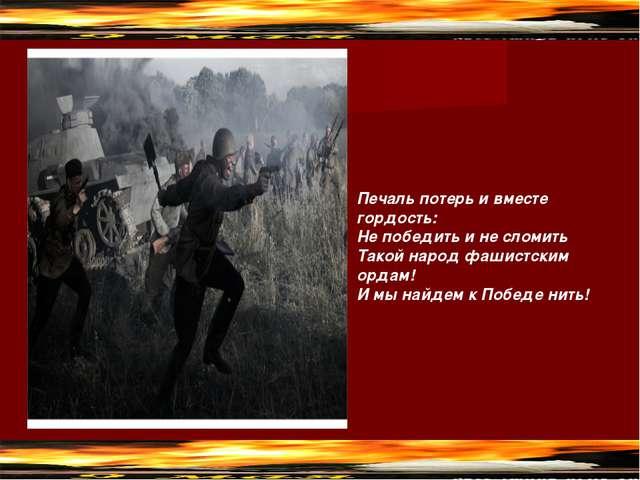 Печаль потерь и вместе гордость: Не победить и не сломить Такой народ фашист...