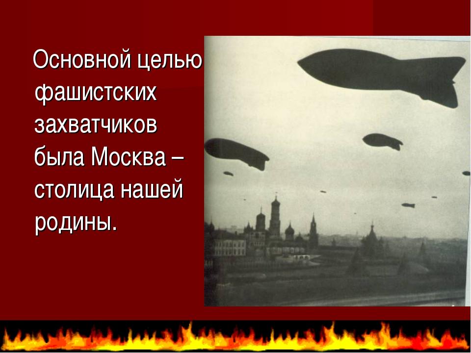 Основной целью фашистских захватчиков была Москва – столица нашей родины.