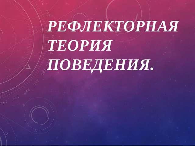 РЕФЛЕКТОРНАЯ ТЕОРИЯ ПОВЕДЕНИЯ.