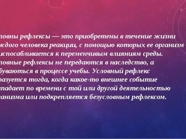 Условны рефлексы — это приобретены в течение жизни каждого человека реакции,...