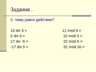Задания . 2. Чему равно действие? 10 div 3 = 11 mod 5 = 2 div 3 = 10 mod 3 =
