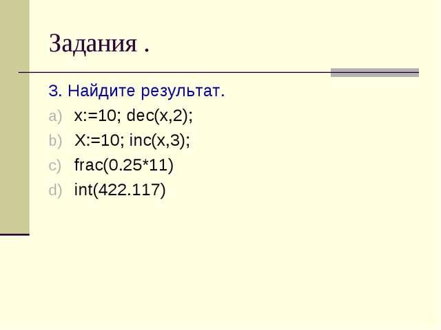 Задания . 3. Найдите результат. x:=10; dec(x,2); X:=10; inc(x,3); frac(0.25*1...