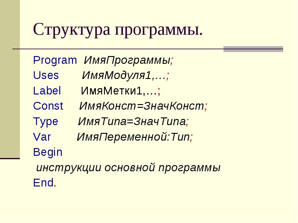 Структура программы. Program ИмяПрограммы; Uses ИмяМодуля1,…; Label ИмяМетки1...