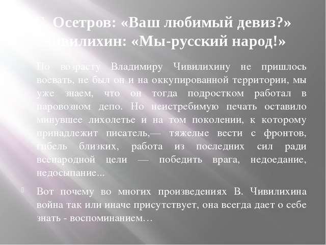 Е. Осетров: «Ваш любимый девиз?» Чивилихин: «Мы-русский народ!» По возрасту В...