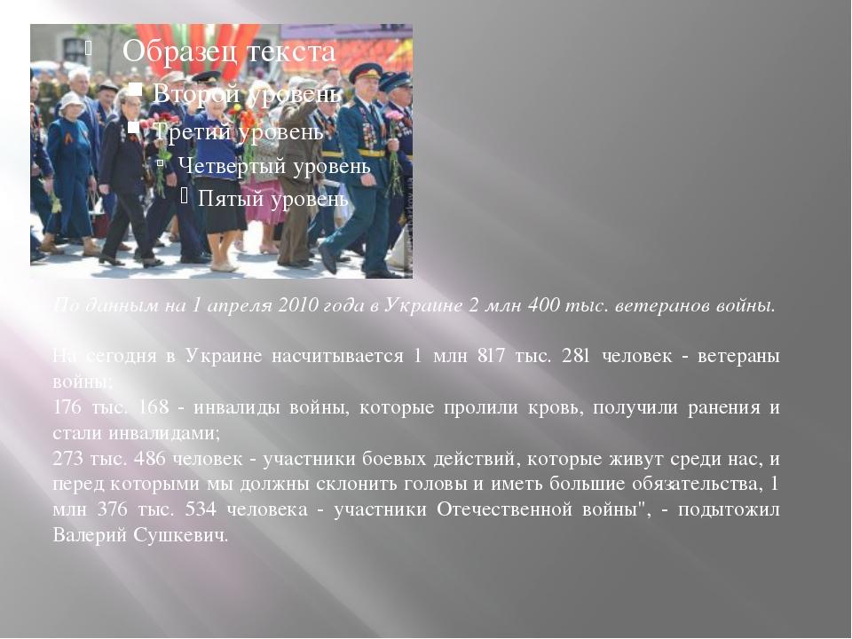 По данным на 1 апреля 2010 года в Украине 2млн 400тыс. ветеранов войны. На...