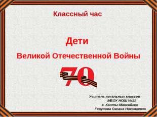 Дети Великой Отечественной Войны Учитель начальных классов МБОУ НОШ №11 г. Х