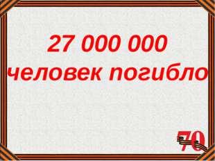 27 000 000 человек погибло