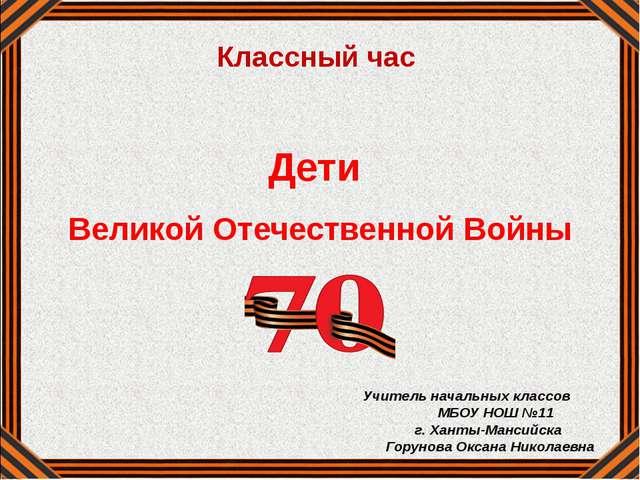 Дети Великой Отечественной Войны Учитель начальных классов МБОУ НОШ №11 г. Х...
