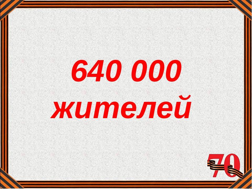 640 000 жителей