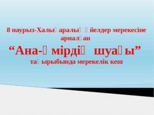 """8 наурыз-Халықаралық әйелдер мерекесіне арналған """"Ана-өмірдің шуағы"""" тақырыбы"""