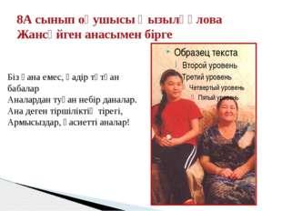 8А сынып оқушысы Қызылқұлова Жансүйген анасымен бірге Біз ғана емес, қадір тұ