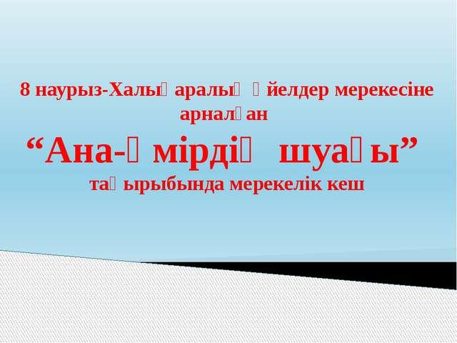 """8 наурыз-Халықаралық әйелдер мерекесіне арналған """"Ана-өмірдің шуағы"""" тақырыбы..."""