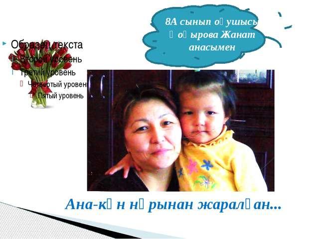 Ана-күн нұрынан жаралған... 8А сынып оқушысы Қоңырова Жанат анасымен