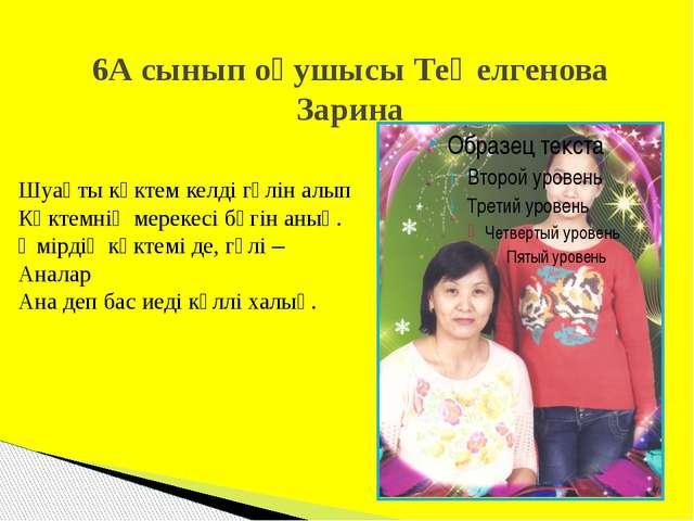 6А сынып оқушысы Теңелгенова Зарина Шуақты көктем келді гүлін алып Көктемнің...