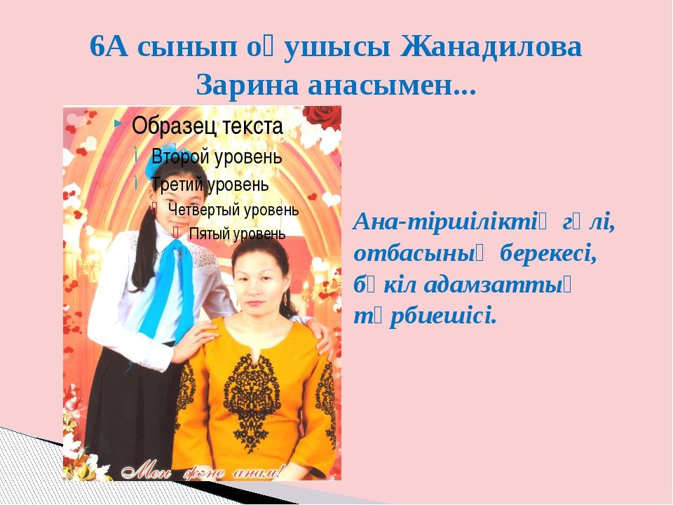 6А сынып оқушысы Жанадилова Зарина анасымен... Ана-тіршіліктің гүлі, отбасыны...