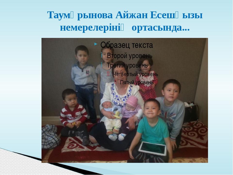 Таумұрынова Айжан Есешқызы немерелерінің ортасында...