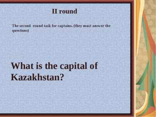 What is the capital of Kazakhstan? II round The second round task for captain