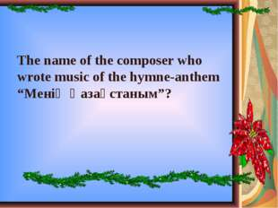 """The name of the composer who wrote music of the hymne-anthem """"Менің Қазақстан"""