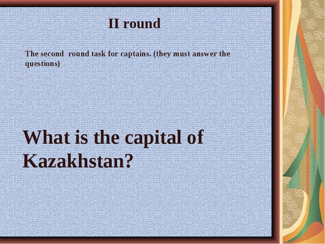 What is the capital of Kazakhstan? II round The second round task for captain...
