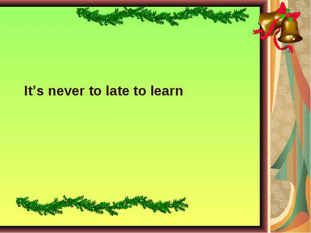 It's never to late to learn