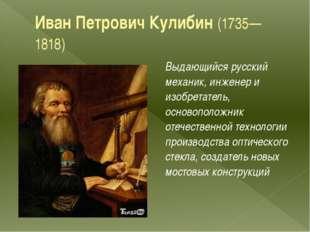 Иван Петрович Кулибин(1735—1818) Выдающийся русский механик, инженер и изобр