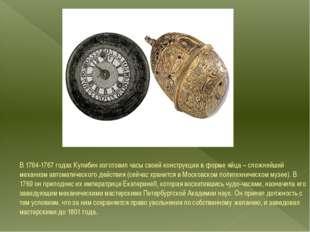 В 1764-1767 годах Кулибин изготовил часысвоей конструкции в форме яйца – сл