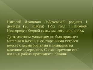 Николай Иванович Лобачевский родился 1 декабря (20 ноября) 1792 года в Нижне