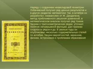 Наряду с созданием неевклидовой геометрии Лобачевский получил ряд ценных рез