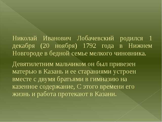 Николай Иванович Лобачевский родился 1 декабря (20 ноября) 1792 года в Нижне...