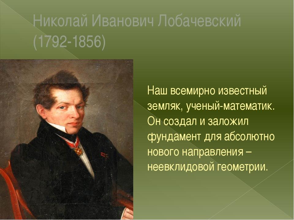 Николай Иванович Лобачевский (1792-1856) Наш всемирно известный земляк, учены...