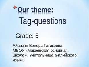 Tag-questions Grade: 5 Айвазян Венера Гагиковна МБОУ «Макеевская основная шко