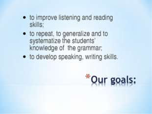 to improve listening and reading skills; to repeat, to generalize and to syst