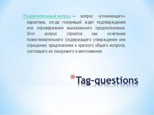 Разделительный вопрос— вопрос «уточняющего» характера, когда говорящий ждет