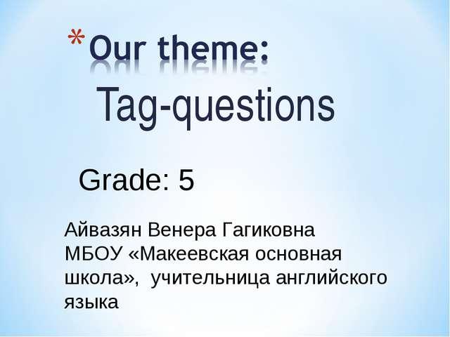 Tag-questions Grade: 5 Айвазян Венера Гагиковна МБОУ «Макеевская основная шко...