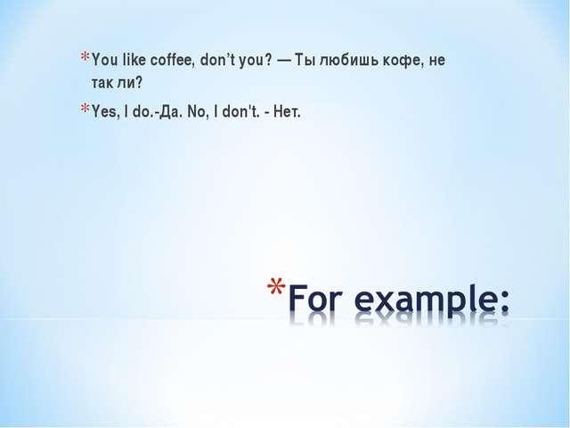 You like coffee, don't you? — Ты любишь кофе, не так ли? Yes, I do.-Да. No, I...